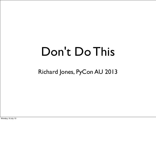 Don't Do This Richard Jones, PyCon AU 2013 Monday, 8 July 13