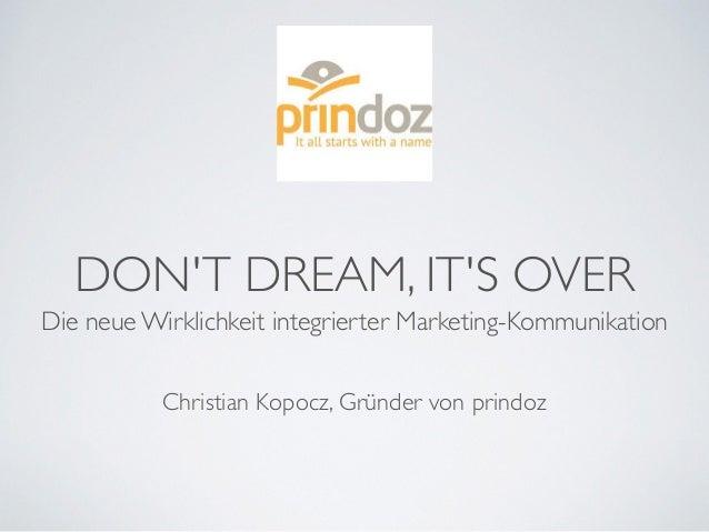 DON'T DREAM, IT'S OVER Die neue Wirklichkeit integrierter Marketing-Kommunikation Christian Kopocz, Gründer von prindoz