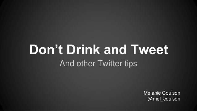 Don't Drink and Tweet And other Twitter tips Melanie Coulson @mel_coulson