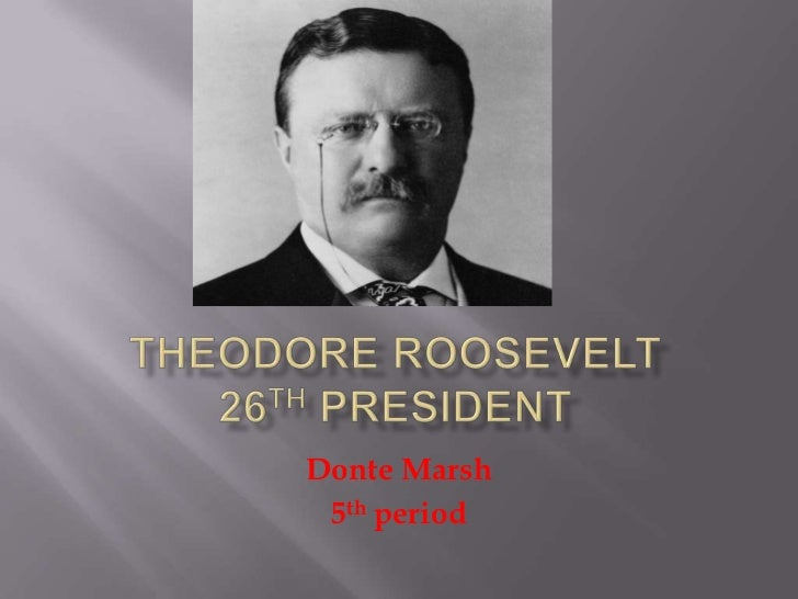 Theodore Roosevelt 26th President<br />Donte Marsh<br />5th period <br />