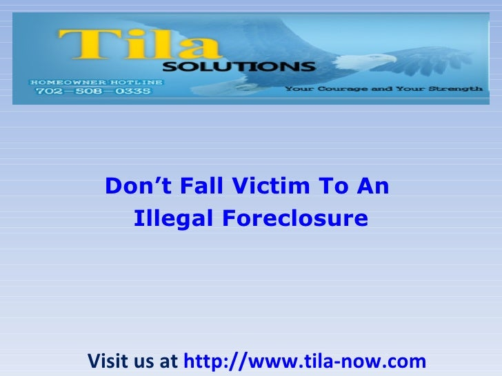 Don't Fall Victim To An   Illegal ForeclosureVisit us at http://www.tila-now.com