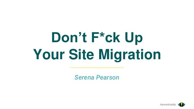 @exceldaddy Don't F*ck Up Your Site Migration Serena Pearson