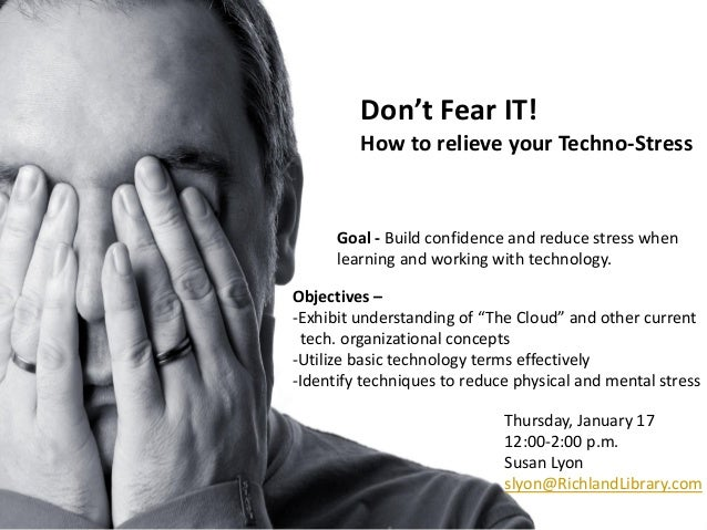 Don't Fear IT!         How to relieve your Techno-Stress      Goal - Build confidence and reduce stress when      learning...