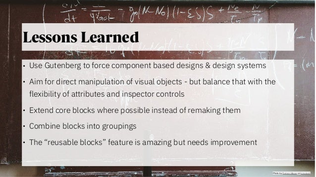 @jeckman Lessons Learned • Use Gutenberg to force component based designs & design systems • Aim for direct manipulation o...