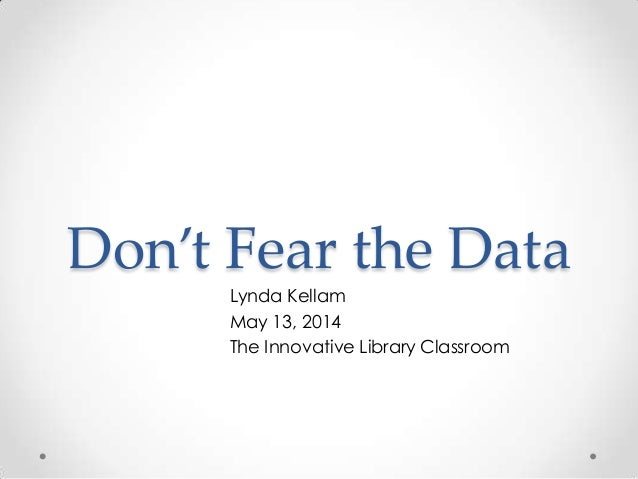 Don't Fear the Data Lynda Kellam May 13, 2014 The Innovative Library Classroom