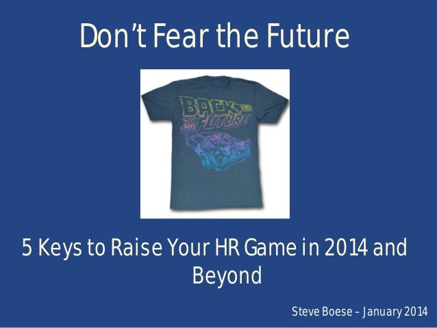 Don't Fear the Future  5 Keys to Raise Your HR Game in 2014 and Beyond Steve Boese – January 2014