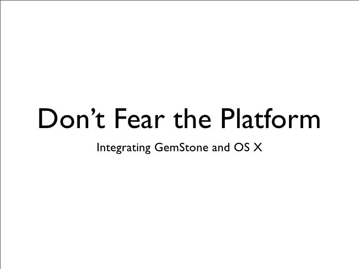 Don't Fear the Platform     Integrating GemStone and OS X