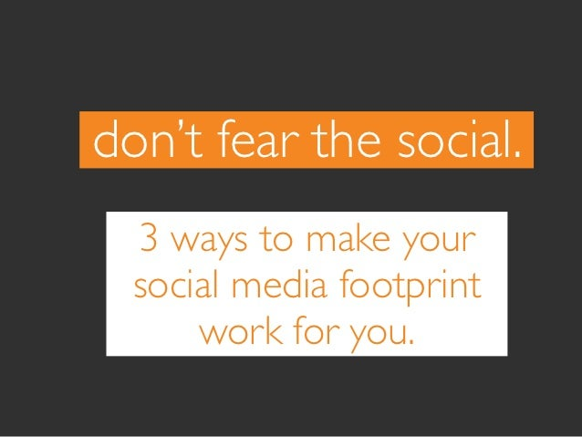 don't fear the social.  3 ways to make your  social media footprint      work for you.