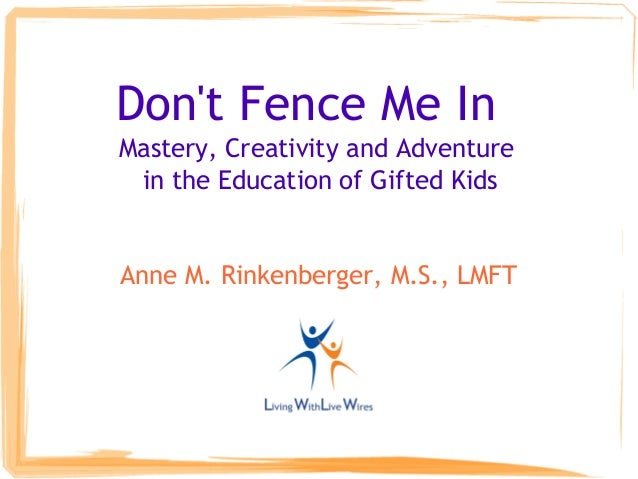 Don't Fence Me In Mastery, Creativity and Adventure in the Education of Gifted Kids Anne M. Rinkenberger, M.S., LMFT