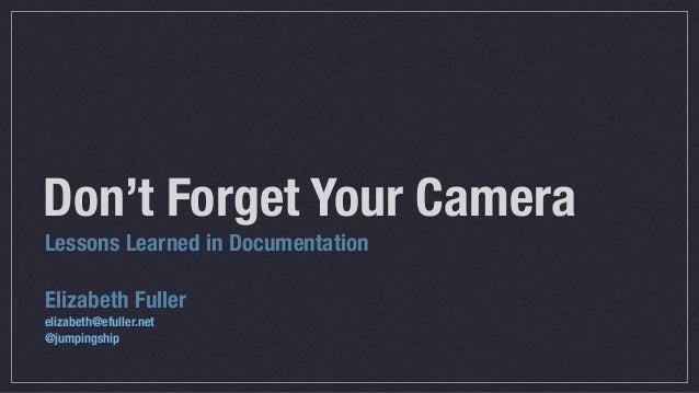 Lessons Learned in Documentation Elizabeth Fuller elizabeth@efuller.net @jumpingship Don't Forget Your Camera