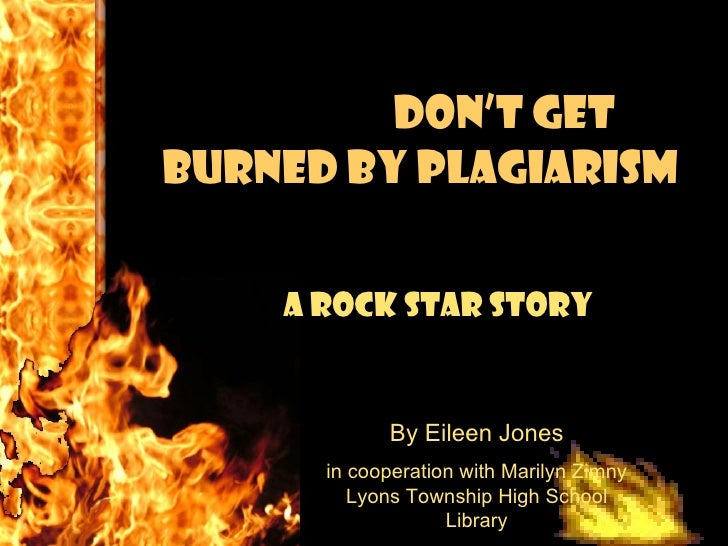 Don't Get Burned By Plagiarism A Rock Star Story   By Eileen Jones in cooperation with Marilyn Zimny Lyons Township High S...