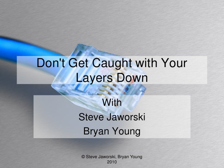 Don't Get Caught with Your        Layers Down             With        Steve Jaworski         Bryan Young         © Steve J...