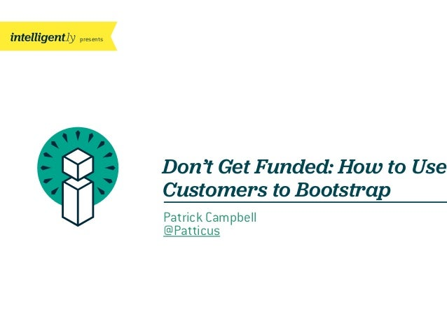 presents Don't Get Funded: How to Use Customers to Bootstrap Patrick Campbell @Patticus