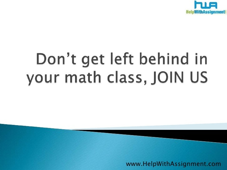 Don't get left behind in your math class, JOIN US<br />www.HelpWithAssignment.com<br />