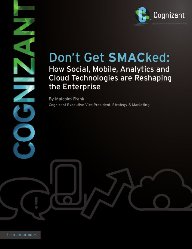   FUTURE OF WORKDon't Get SMACked:How Social, Mobile, Analytics andCloud Technologies are Reshapingthe EnterpriseBy Malcol...