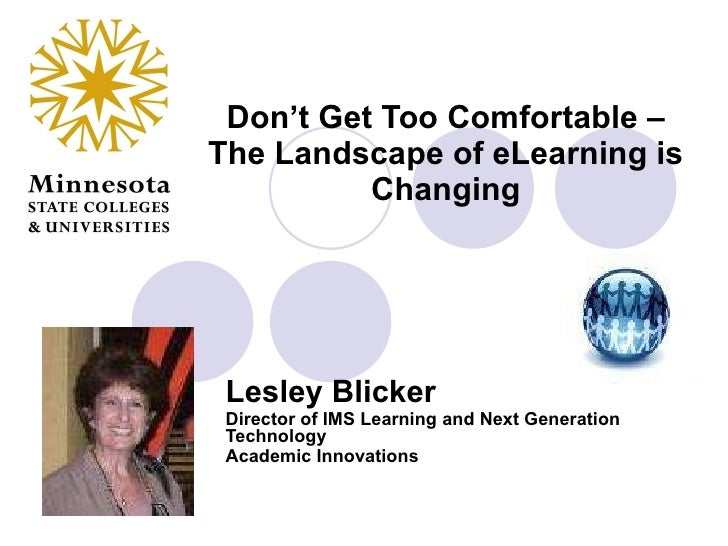 Don't Get Too Comfortable – The Landscape of eLearning is Changing Lesley Blicker Director of IMS Learning and Next Genera...