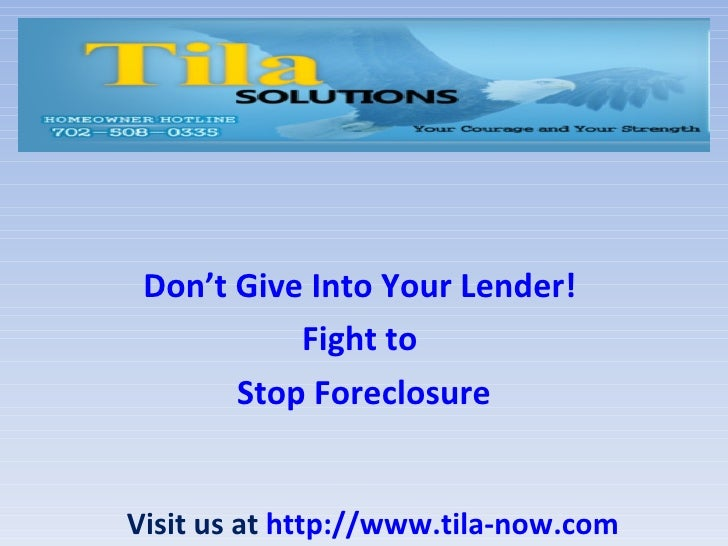 Don't Give Into Your Lender!           Fight to       Stop ForeclosureVisit us at http://www.tila-now.com