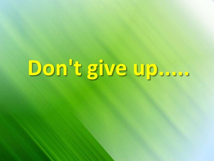 Don't give up.....<br />Don't give up.....<br />