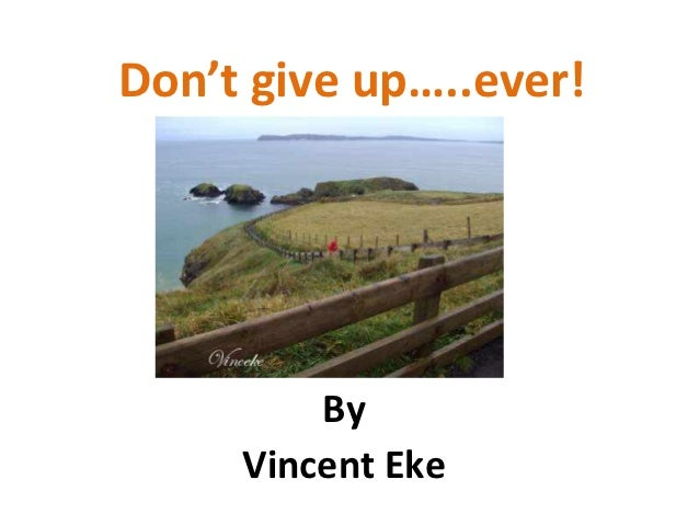 Don't give up…..ever!         By     Vincent Eke