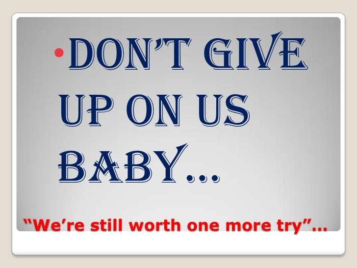 """""""We're still worth one more try""""…<br />Don't Give up on us baby…<br />"""