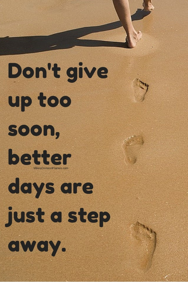 Dont Give Up Too Soon Better Days Are Just A Step Away
