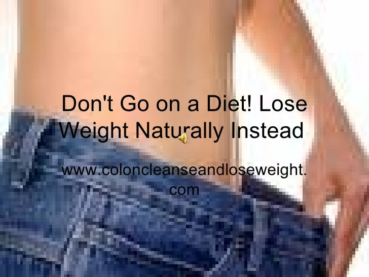 Don't Go on a Diet! Lose Weight Naturally Instead  www.coloncleanseandloseweight.com