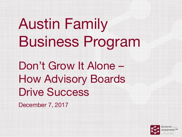 Austin Family  Business Program Don't Grow It Alone –  How Advisory Boards  Drive Success December 7, 2017
