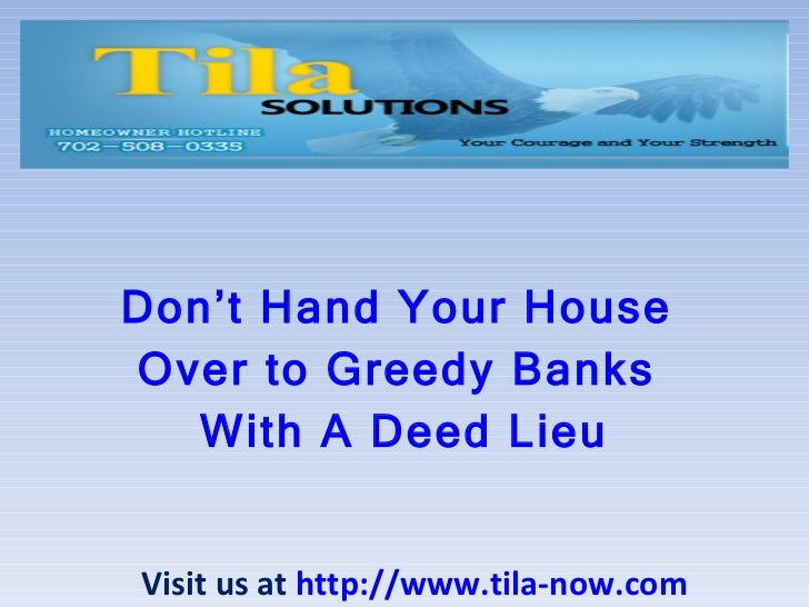 Don't Hand Your House  Over to Greedy Banks  With A Deed Lieu Visit us at  http://www.tila-now.com