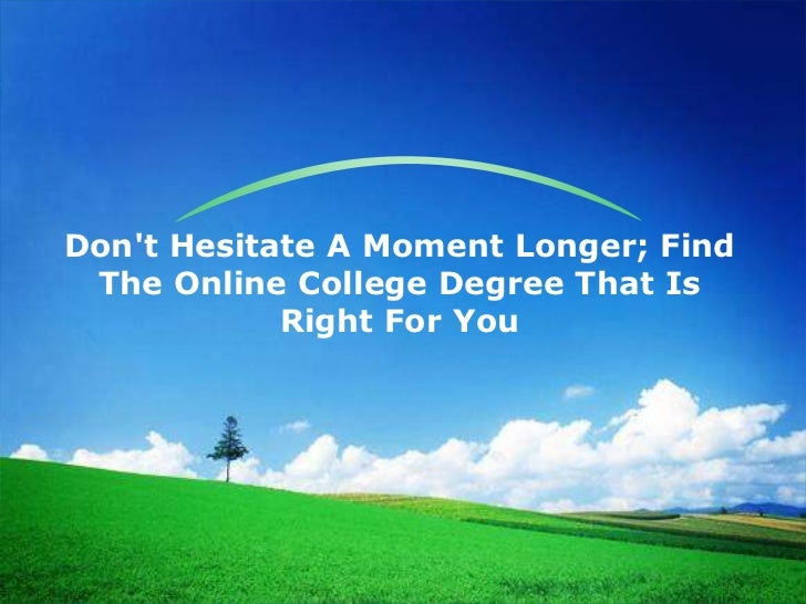 Dont Hesitate A Moment Longer; Find The Online College Degree That Is            Right For You