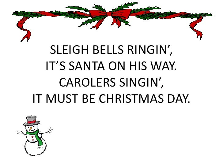 SLEIGH BELLS RINGIN',IT'S SANTA ON HIS WAY.CAROLERS SINGIN',IT MUST BE CHRISTMAS DAY.<br />