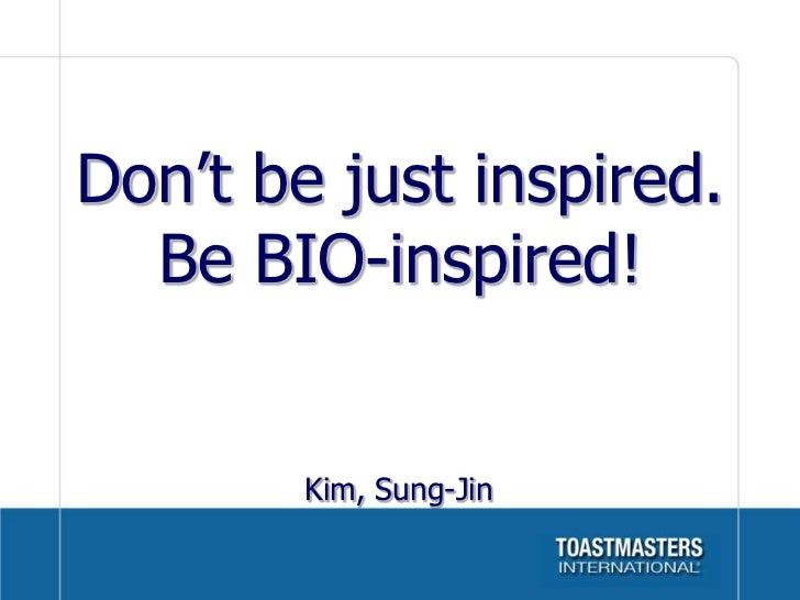 Don't be just inspired.  Be BIO-inspired!        Kim, Sung-Jin