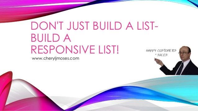 DON'T JUST BUILD A LISTBUILD A RESPONSIVE LIST! www.cheryljmoses.com
