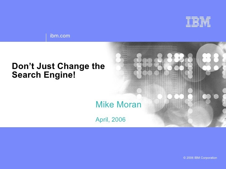 ibm.com     Don't Just Change the Search Engine!                     Mike Moran                   April, 2006             ...