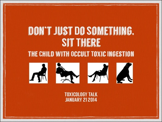 don't Just Do Something, Sit There the Child with Occult Toxic Ingestion  TOXICOLOGY TALK JANUARY 21 2014