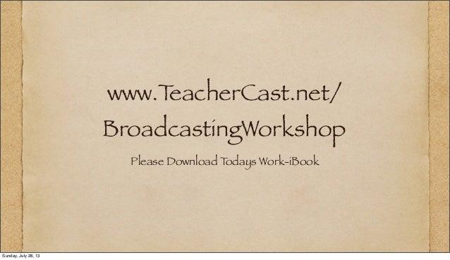 www.TeacherCast.net/ BroadcastingWorkshop Please Download Todays Work-iBook Sunday, July 28, 13