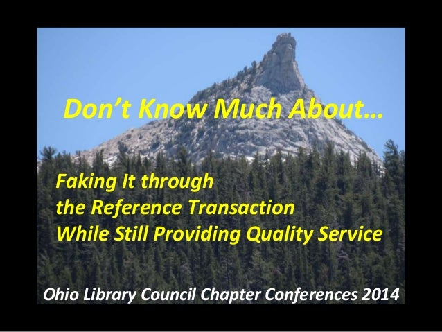 Don't Know Much About… Faking It through the Reference Transaction While Still Providing Quality Service Ohio Library Coun...