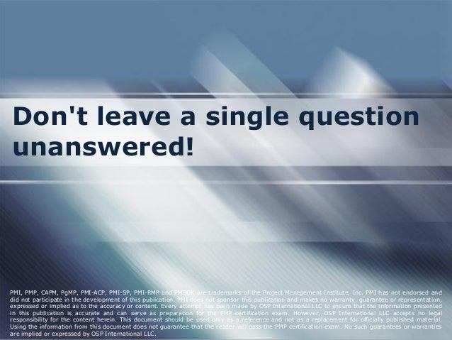 Don't leave a single question unanswered!  PMI, PMP, CAPM, PgMP, PMI-ACP, PMI-SP, PMI-RMP and PMBOK are trademarks of the ...