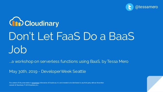 Don't Let FaaS Do a BaaS Job ...a workshop on serverless functions using BaaS, by Tessa Mero May 30th, 2019 - DeveloperWee...