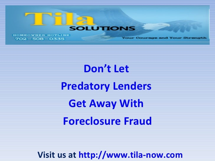 Don't Let     Predatory Lenders      Get Away With     Foreclosure FraudVisit us at http://www.tila-now.com