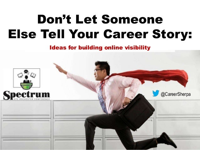 Don't Let Someone Else Tell Your Career Story: @CareerSherpa Ideas for building online visibility