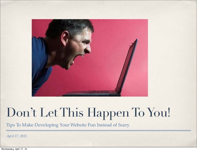 Don't Let This Happen To You!    Tips To Make Developing Your Website Fun Instead of Scary    April 17, 2013Wednesday, Apr...