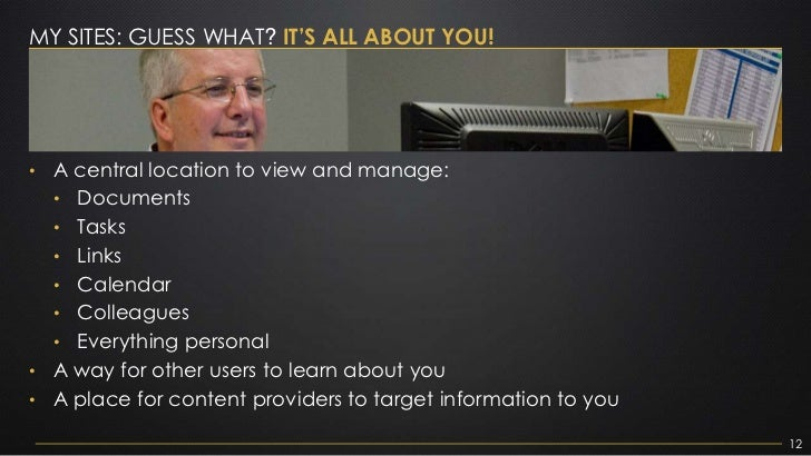 MY SITES: GUESS WHAT? IT'S ALL ABOUT YOU!• A central location to view and manage:  • Documents  • Tasks  • Links  • Calend...