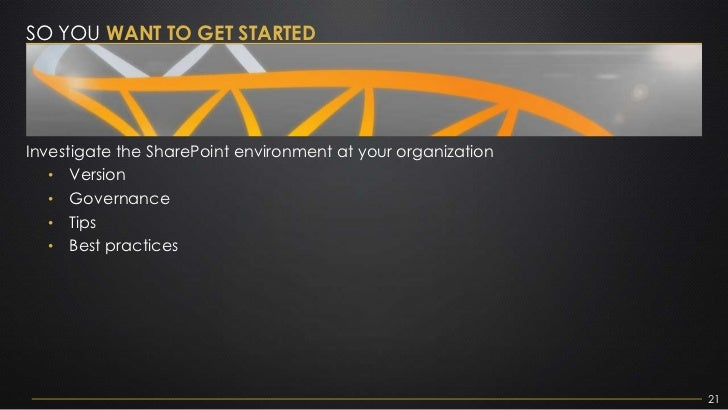 SO YOU WANT TO GET STARTEDInvestigate the SharePoint environment at your organization   • Version   • Governance   • Tips ...