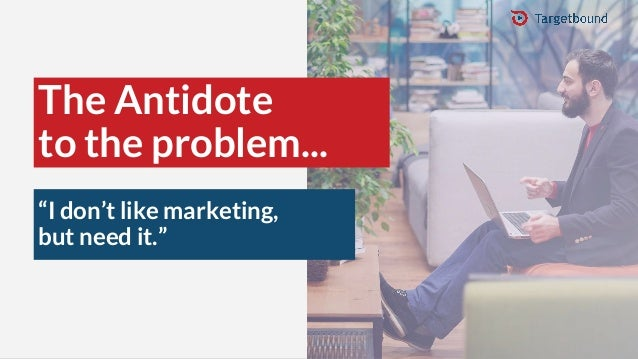 """The Antidote to the problem... """"I don't like marketing, but need it."""""""