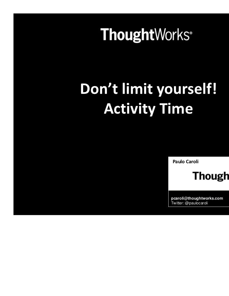 Don't limit yourself!   Activity Time              Paulo Caroli              Agile Coach             pcaroli@thoughtworks....