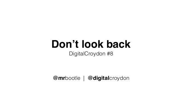 Don't look back DigitalCroydon #8 @mrbootle | @digitalcroydon