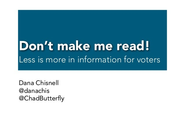 Don't make me read! Less is more in information for voters Dana Chisnell @danachis @ChadButterfly