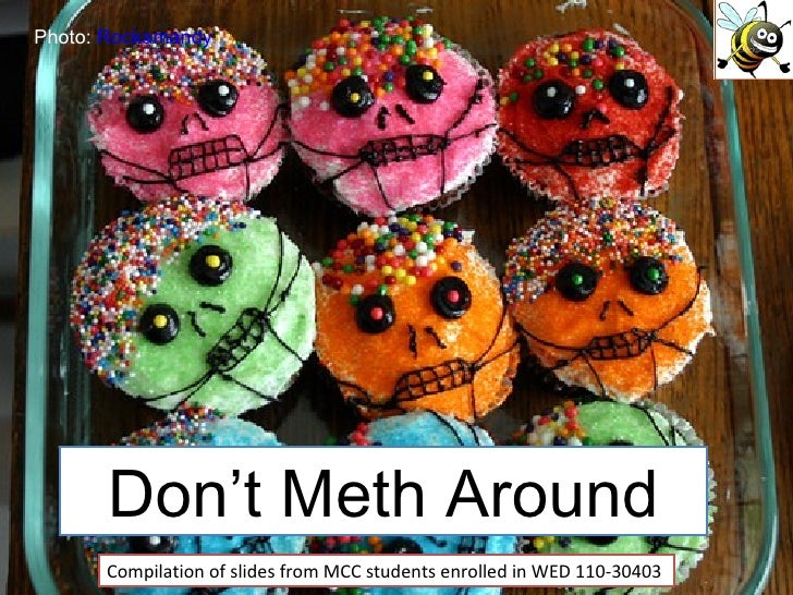 Don't Meth Around Compilation of slides from MCC students enrolled in WED 110-30403 Photo:  Rockamandy
