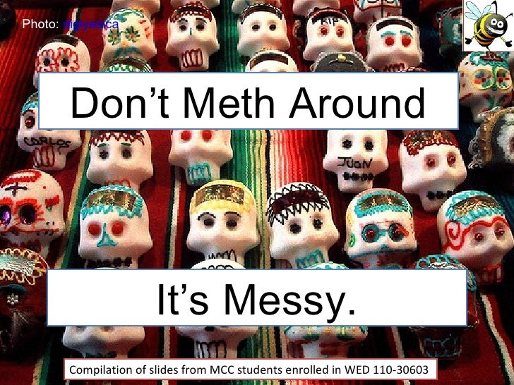 Don't Meth Around Compilation of slides from MCC students enrolled in WED 110-30603 Photo:  digiyesica It's Messy.