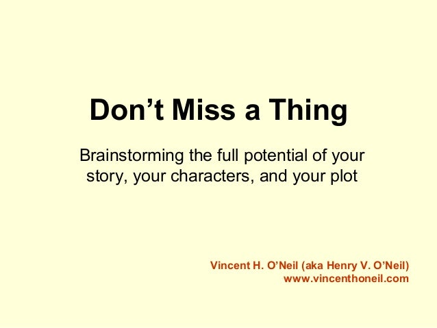 Don't Miss a Thing Brainstorming the full potential of your story, your characters, and your plot Vincent H. O'Neil (aka H...